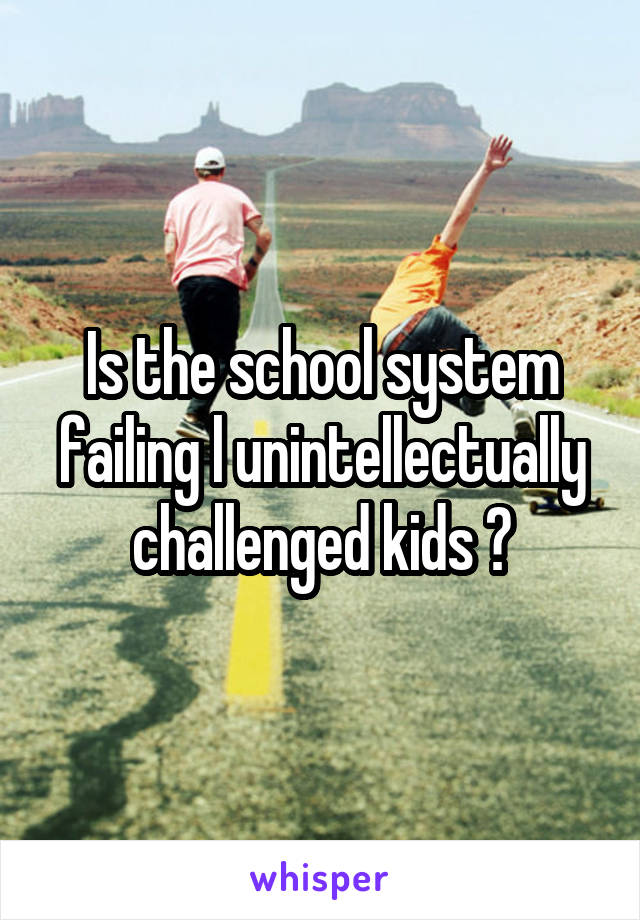 Is the school system failing l unintellectually challenged kids ?