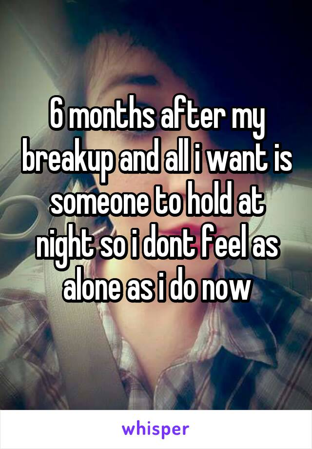 6 months after my breakup and all i want is someone to hold at night so i dont feel as alone as i do now