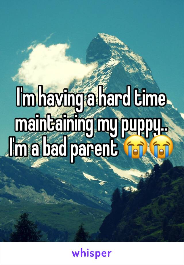 I'm having a hard time maintaining my puppy.. I'm a bad parent 😭😭