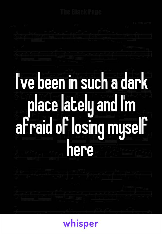 I've been in such a dark place lately and I'm afraid of losing myself here