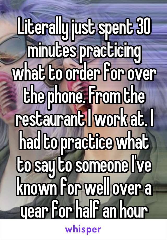 Literally just spent 30 minutes practicing what to order for over the phone. From the restaurant I work at. I had to practice what to say to someone I've known for well over a year for half an hour