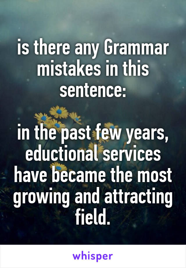 is there any Grammar mistakes in this sentence:  in the past few years, eductional services have became the most growing and attracting field.