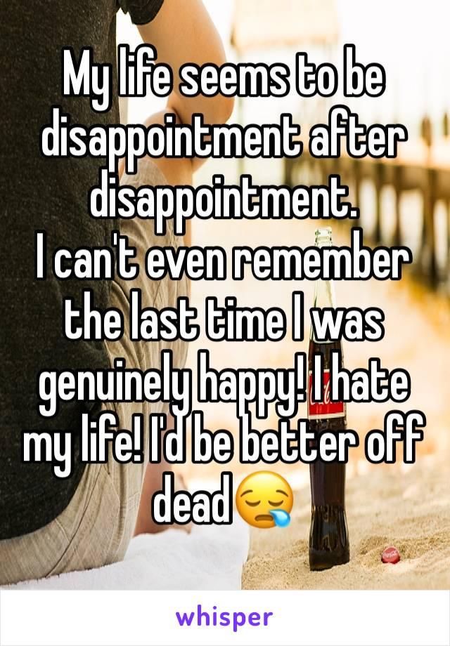 My life seems to be disappointment after disappointment. I can't even remember the last time I was genuinely happy! I hate my life! I'd be better off dead😪