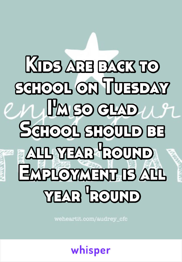 Kids are back to school on Tuesday I'm so glad School should be all year 'round  Employment is all year 'round