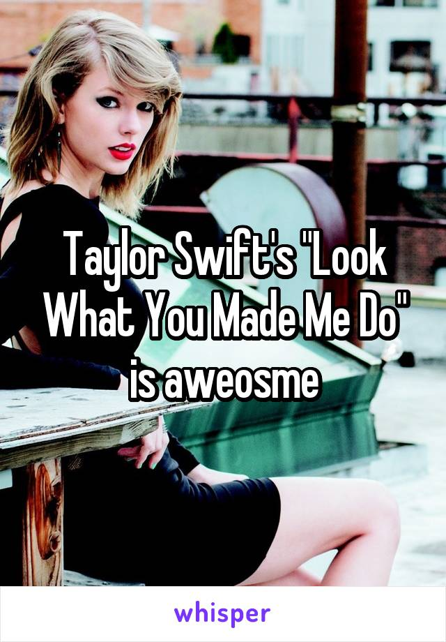 "Taylor Swift's ""Look What You Made Me Do"" is aweosme"