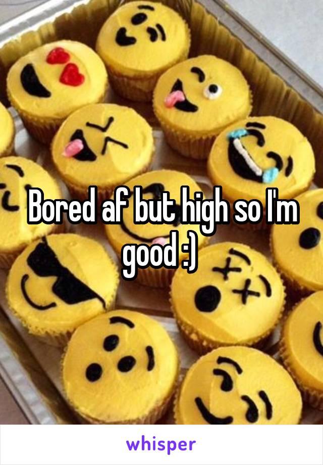 Bored af but high so I'm good :)