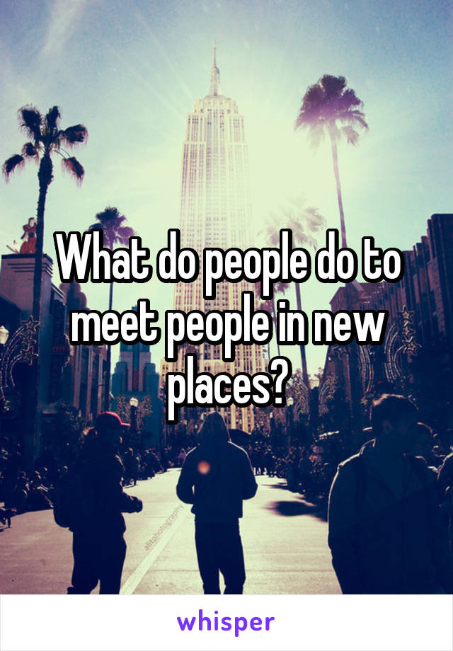 What do people do to meet people in new places?