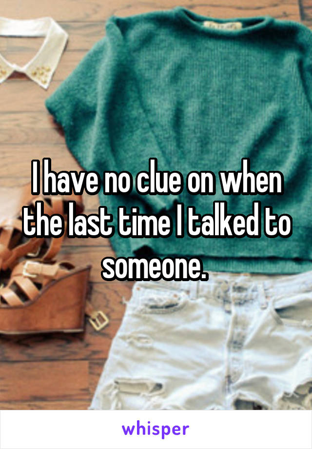 I have no clue on when the last time I talked to someone.
