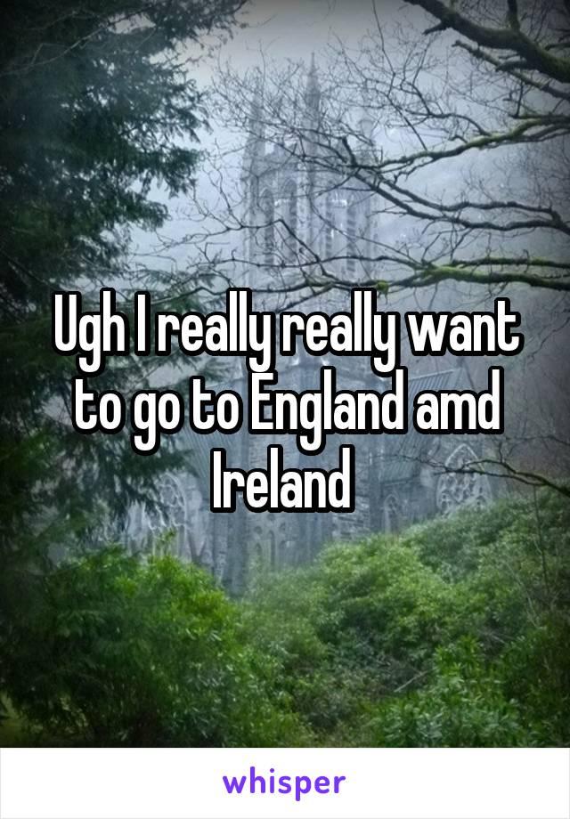 Ugh I really really want to go to England amd Ireland