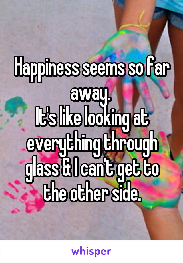 Happiness seems so far away.  It's like looking at everything through glass & I can't get to the other side.