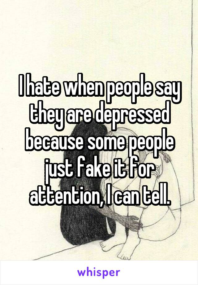 I hate when people say they are depressed because some people just fake it for attention, I can tell.