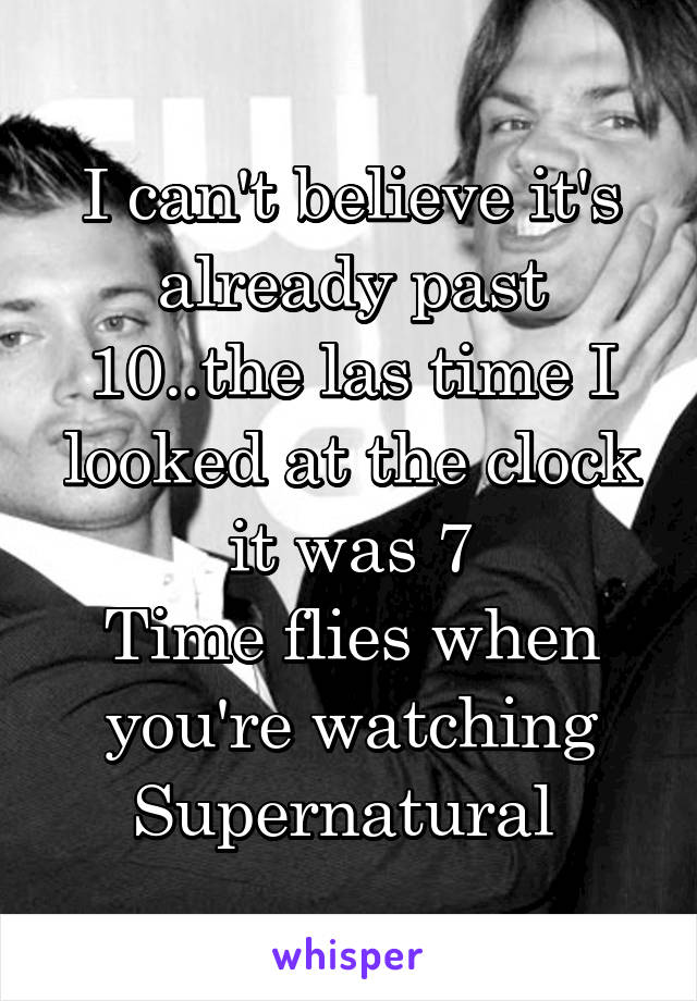I can't believe it's already past 10..the las time I looked at the clock it was 7 Time flies when you're watching Supernatural