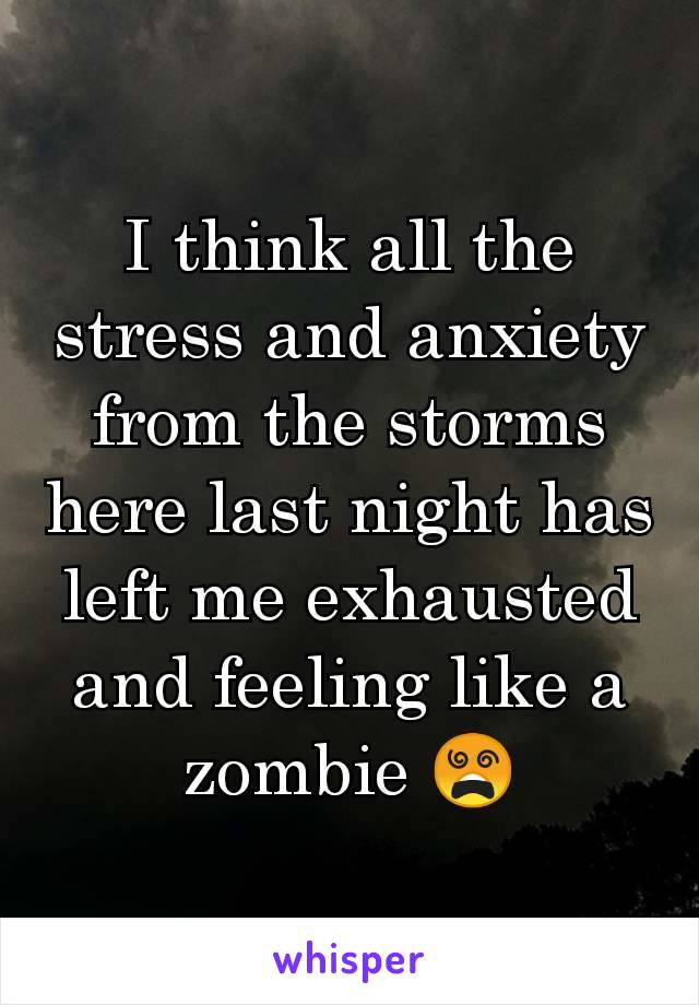 I think all the stress and anxiety from the storms here last night has left me exhausted and feeling like a zombie 😵