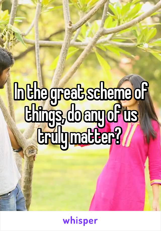 In the great scheme of things, do any of us truly matter?