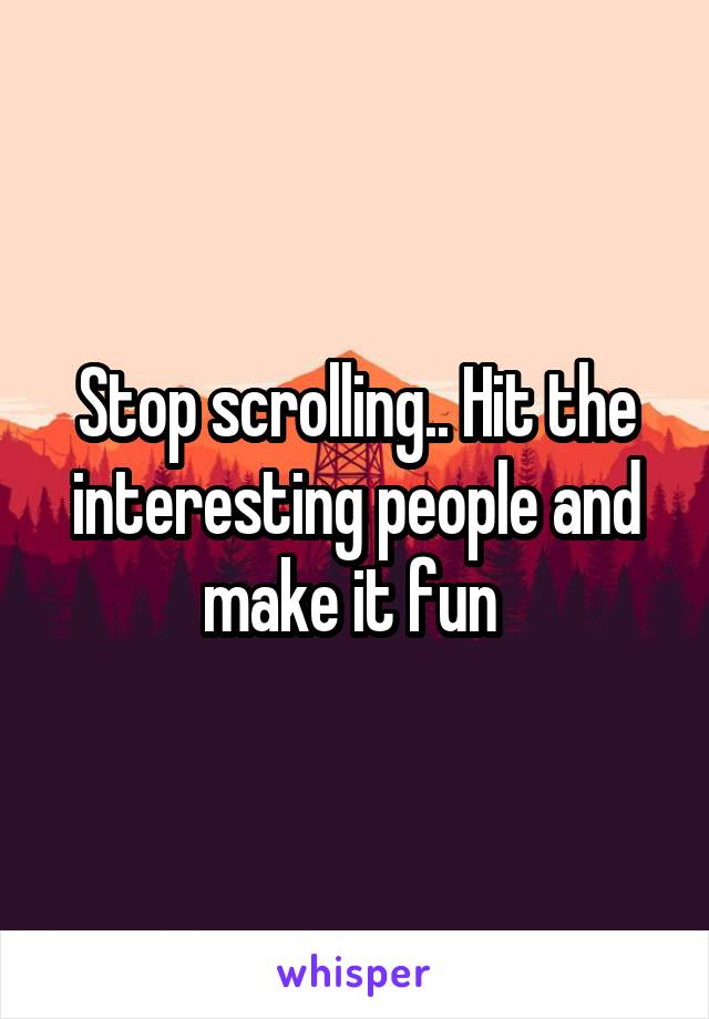 Stop scrolling.. Hit the interesting people and make it fun