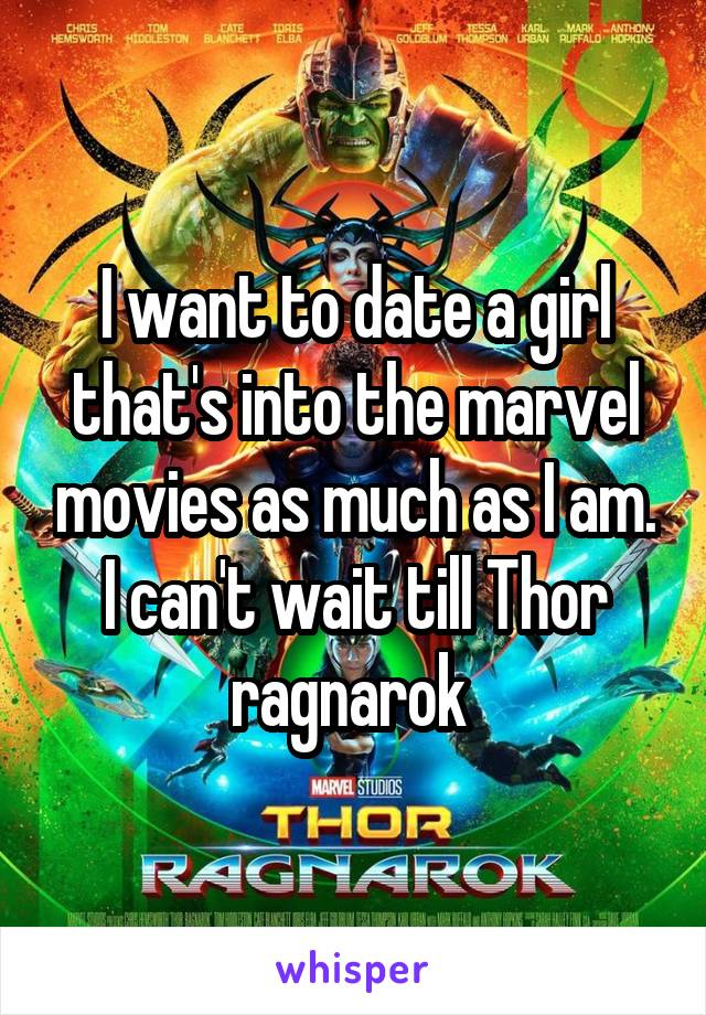 I want to date a girl that's into the marvel movies as much as I am. I can't wait till Thor ragnarok