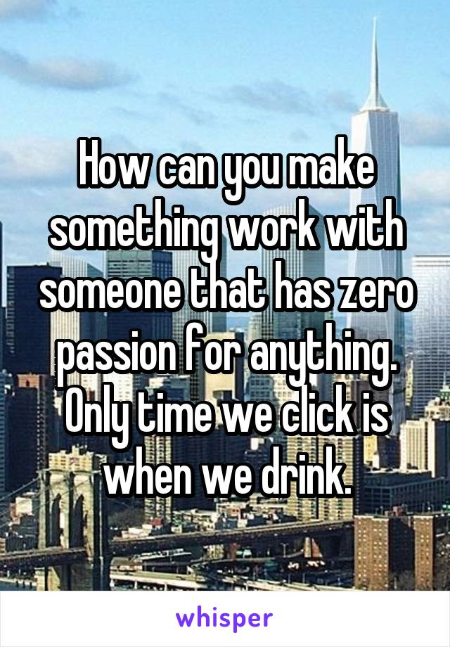 How can you make something work with someone that has zero passion for anything. Only time we click is when we drink.