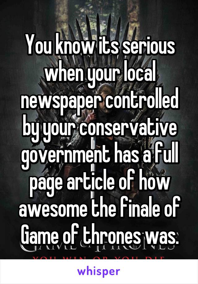 You know its serious when your local newspaper controlled by your conservative government has a full page article of how awesome the finale of Game of thrones was.