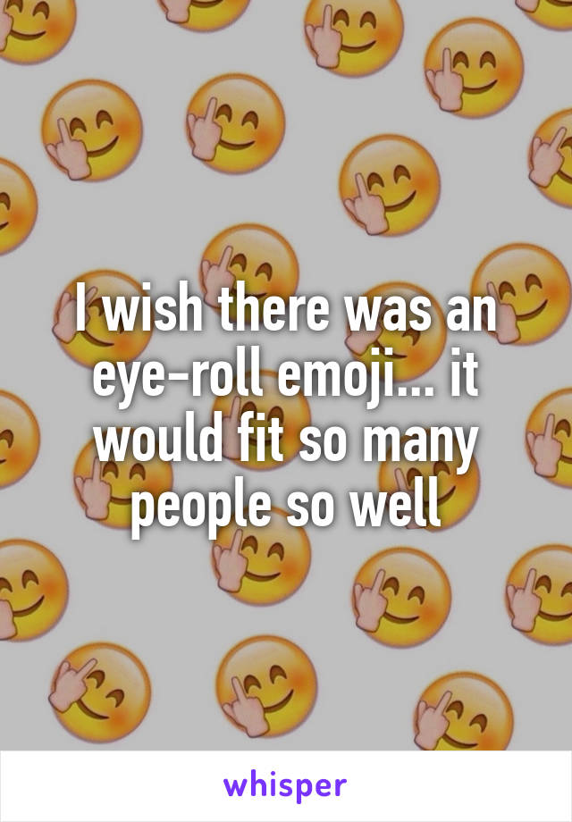 I wish there was an eye-roll emoji... it would fit so many people so well