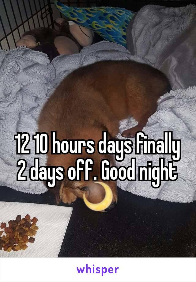 12 10 hours days finally 2 days off. Good night 🌙