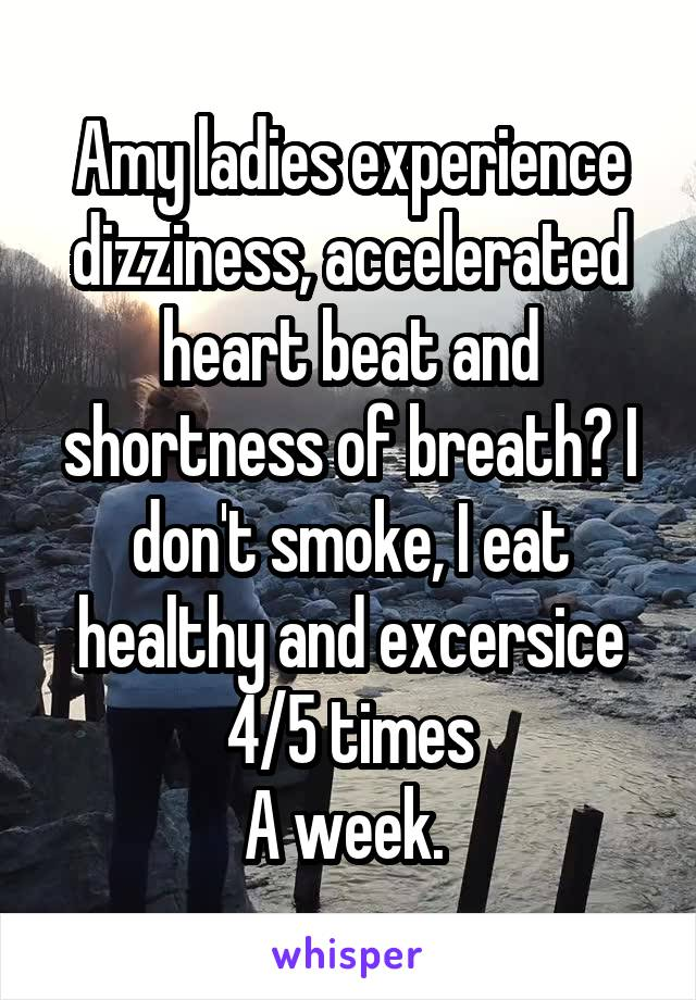 Amy ladies experience dizziness, accelerated heart beat and shortness of breath? I don't smoke, I eat healthy and excersice 4/5 times A week.