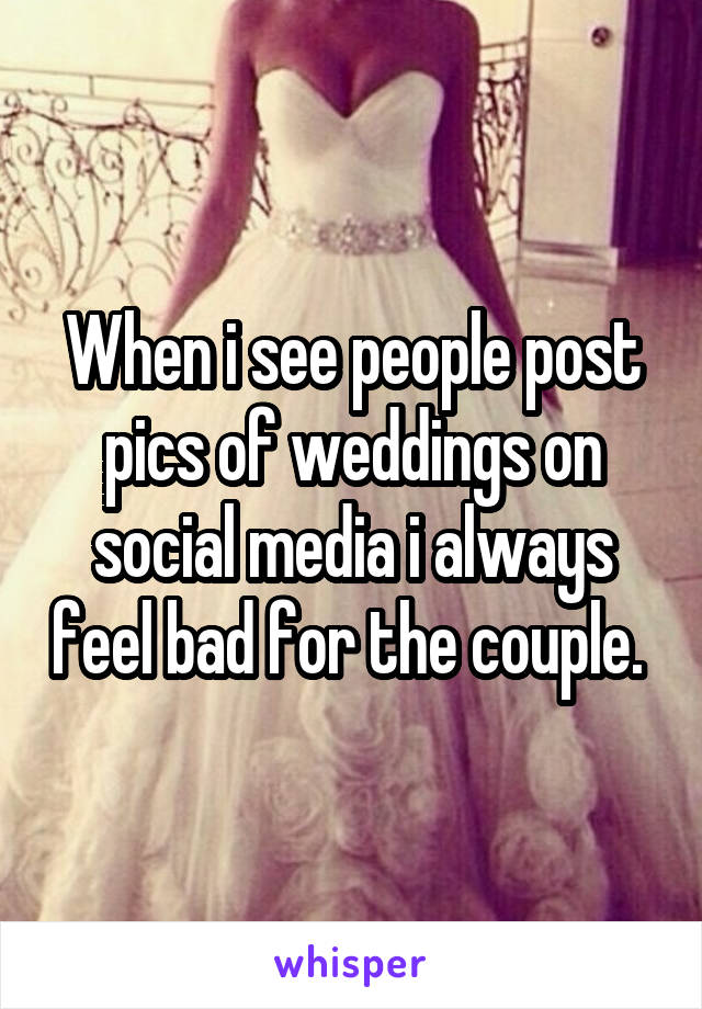 When i see people post pics of weddings on social media i always feel bad for the couple.