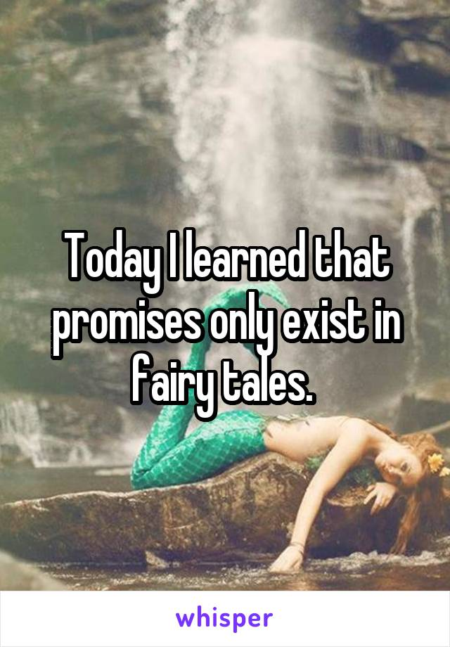 Today I learned that promises only exist in fairy tales.