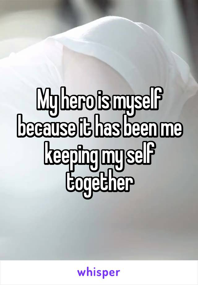 My hero is myself because it has been me keeping my self together