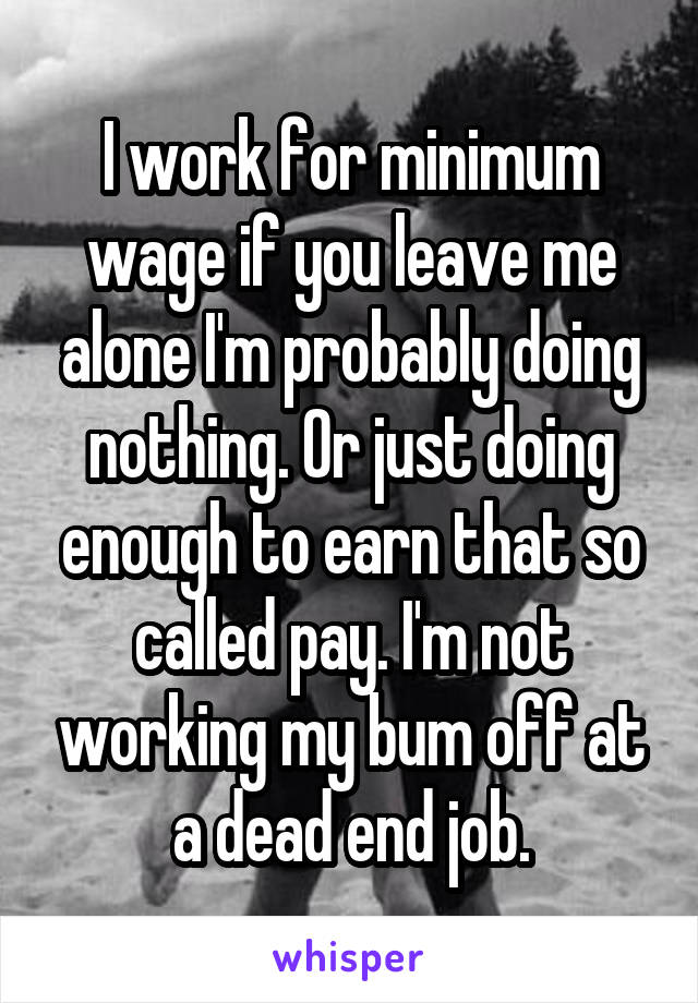 I work for minimum wage if you leave me alone I'm probably doing nothing. Or just doing enough to earn that so called pay. I'm not working my bum off at a dead end job.