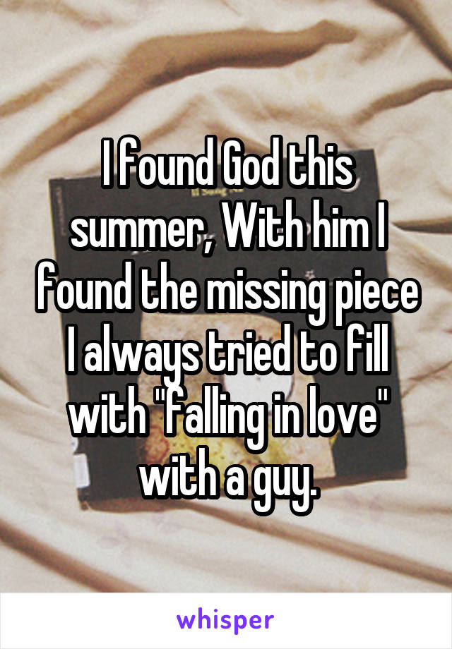 """I found God this summer, With him I found the missing piece I always tried to fill with """"falling in love"""" with a guy."""