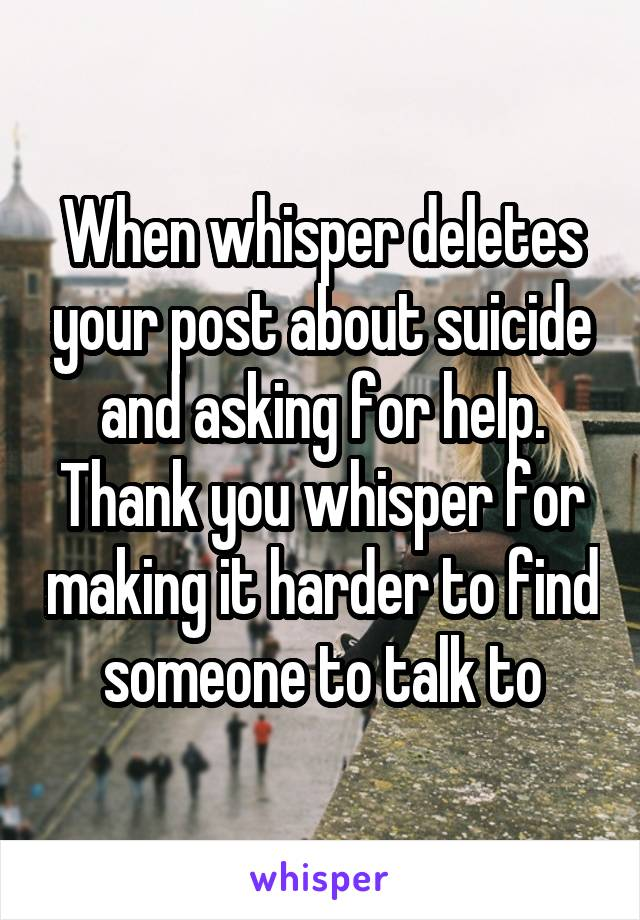 When whisper deletes your post about suicide and asking for help. Thank you whisper for making it harder to find someone to talk to