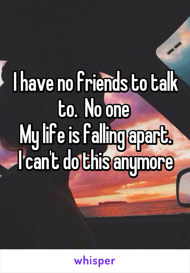 I have no friends to talk to.  No one  My life is falling apart. I can't do this anymore
