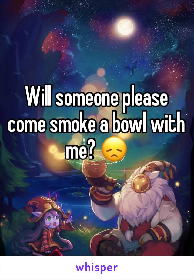 Will someone please come smoke a bowl with me? 😞