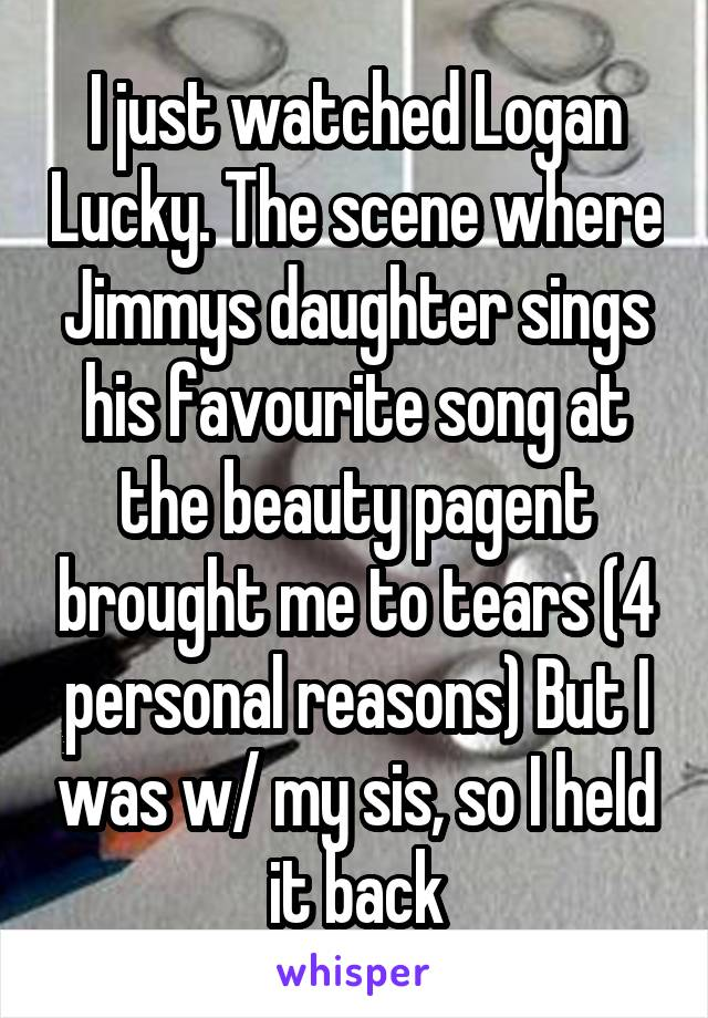 I just watched Logan Lucky. The scene where Jimmys daughter sings his favourite song at the beauty pagent brought me to tears (4 personal reasons) But I was w/ my sis, so I held it back