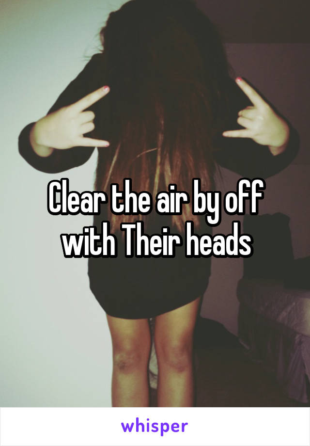 Clear the air by off with Their heads