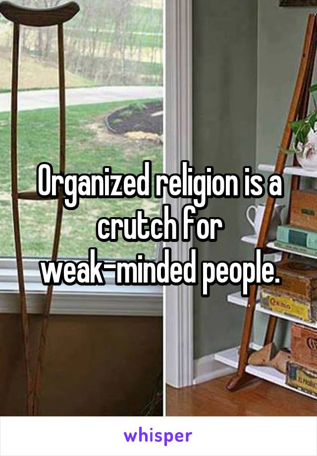 Organized religion is a crutch for weak-minded people.