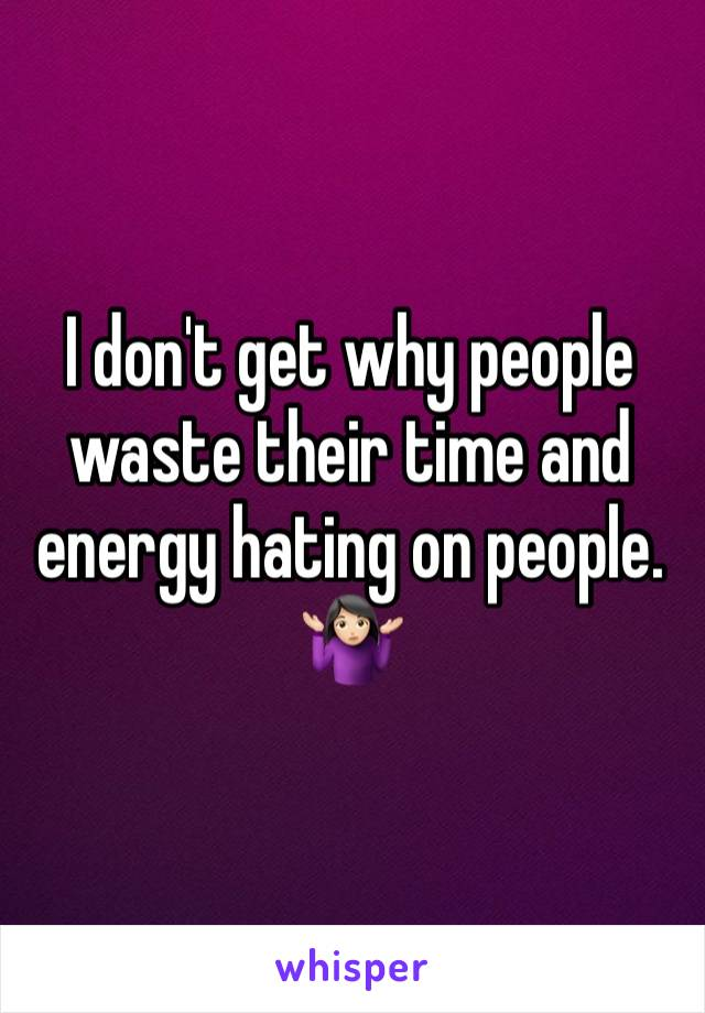 I don't get why people waste their time and energy hating on people.  🤷🏻‍♀️