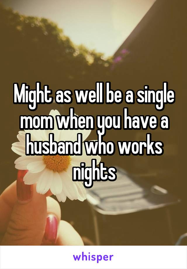 Might as well be a single mom when you have a husband who works nights