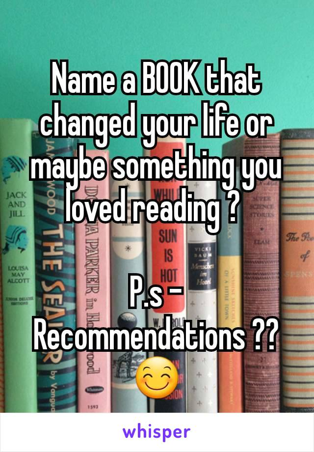 Name a BOOK that changed your life or maybe something you loved reading ?   P.s - Recommendations ?? 😊