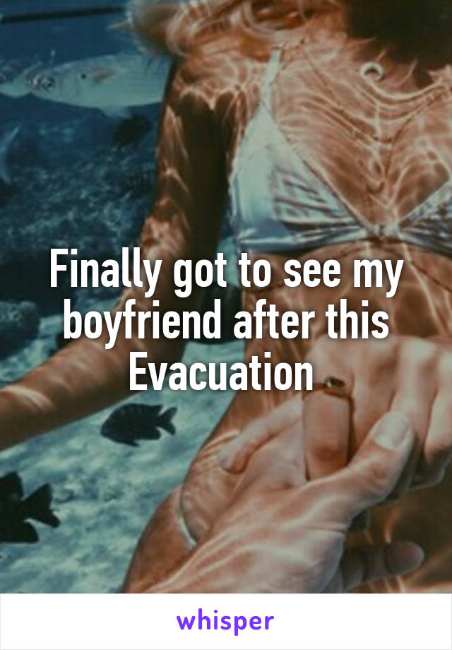 Finally got to see my boyfriend after this Evacuation