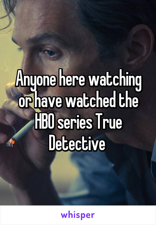 Anyone here watching or have watched the HBO series True Detective