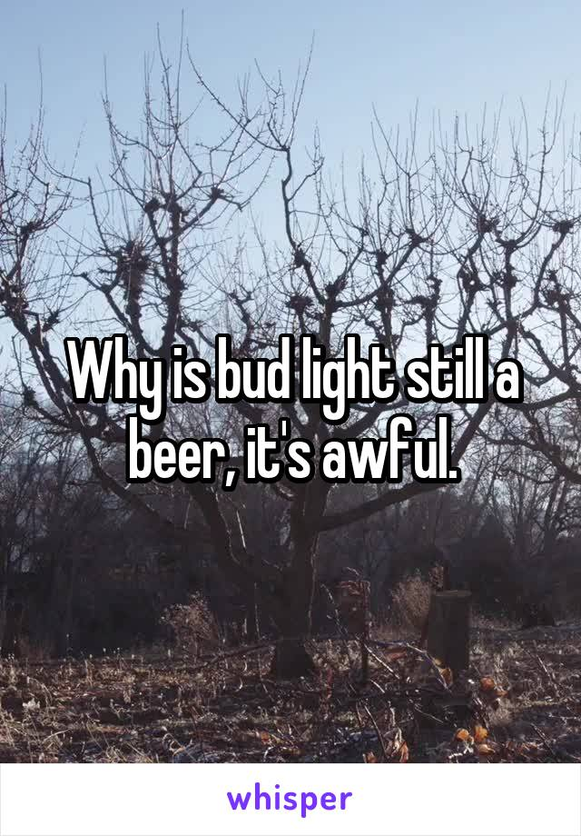 Why is bud light still a beer, it's awful.