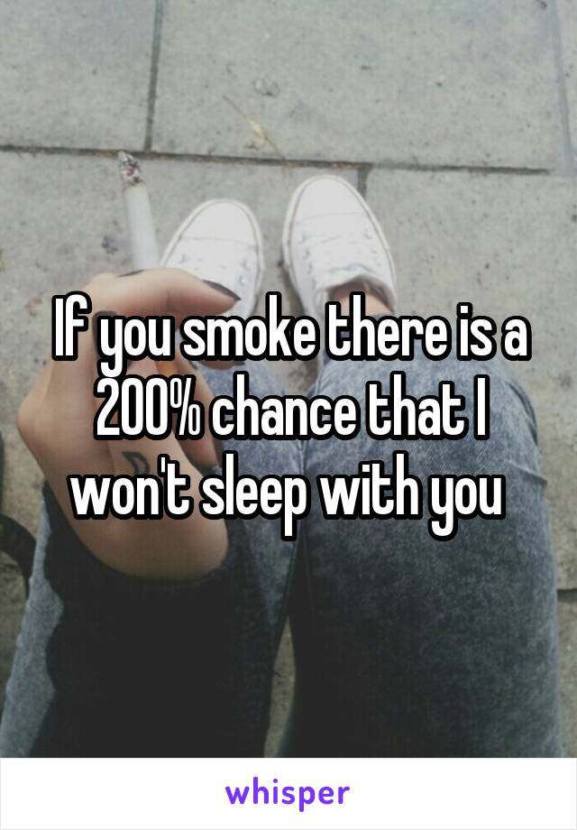 If you smoke there is a 200% chance that I won't sleep with you