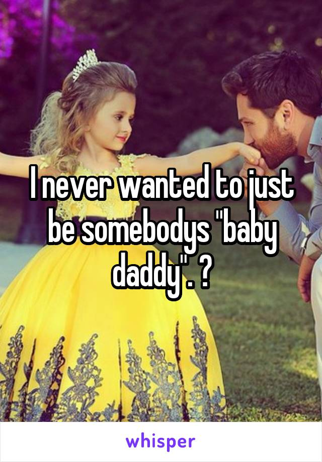"I never wanted to just be somebodys ""baby daddy"". 😢"