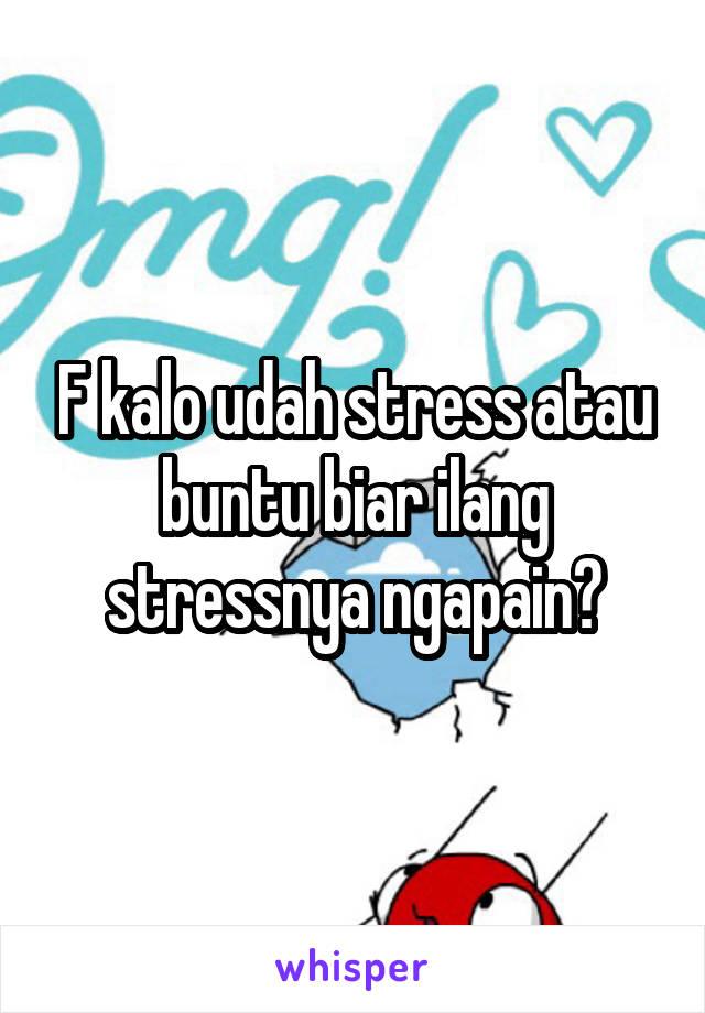 F kalo udah stress atau buntu biar ilang stressnya ngapain?