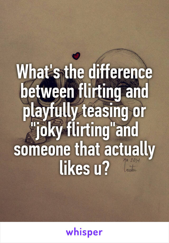 "What's the difference between flirting and playfully teasing or ""joky flirting""and someone that actually likes u?"