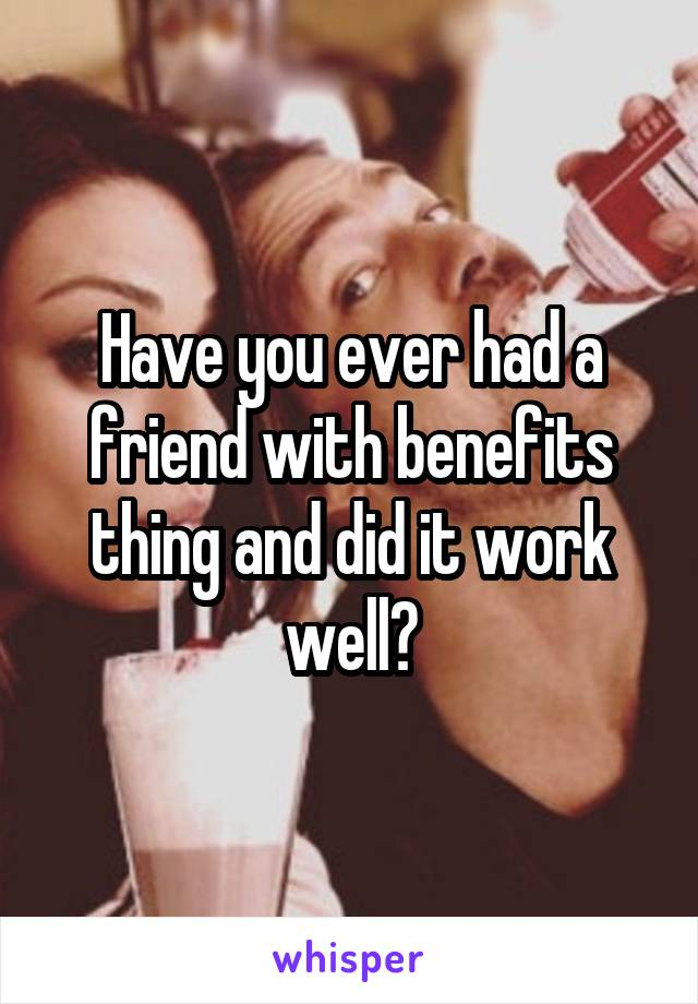 Have you ever had a friend with benefits thing and did it work well?