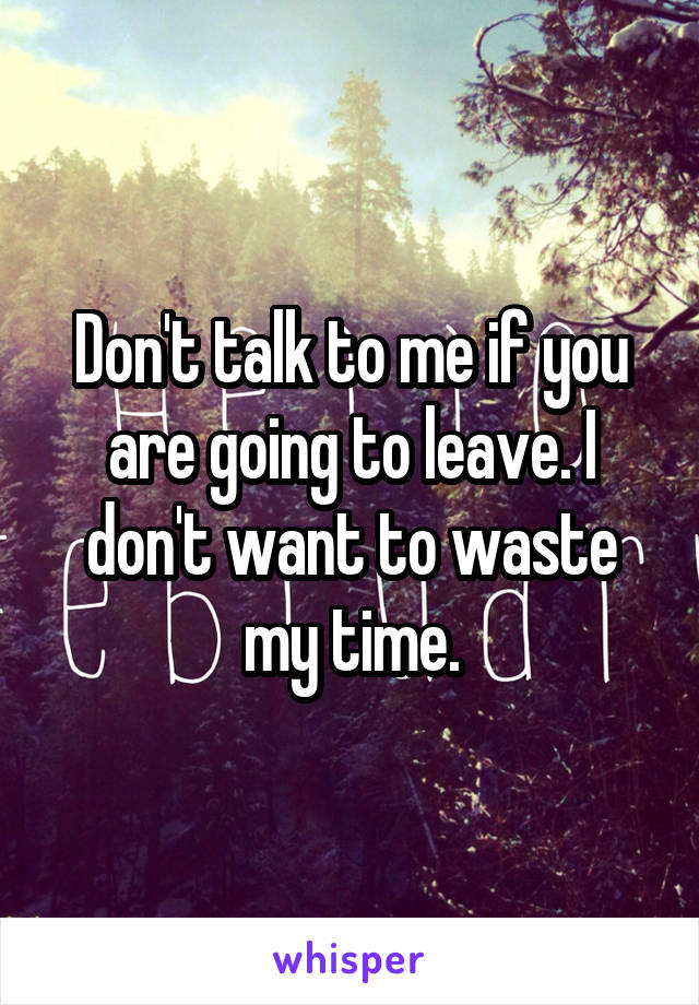 Don't talk to me if you are going to leave. I don't want to waste my time.