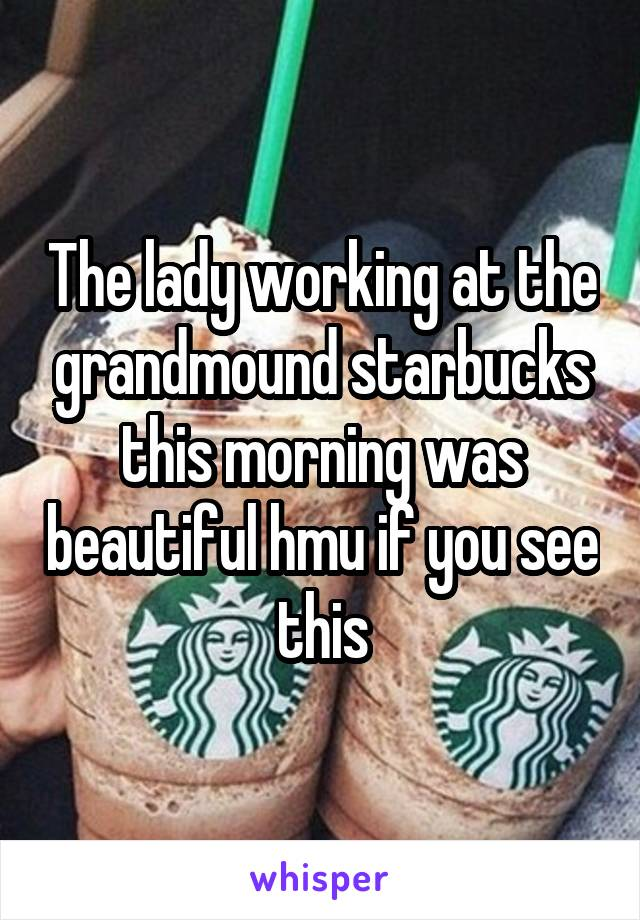 The lady working at the grandmound starbucks this morning was beautiful hmu if you see this