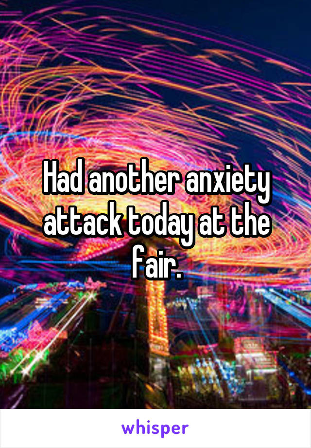 Had another anxiety attack today at the fair.